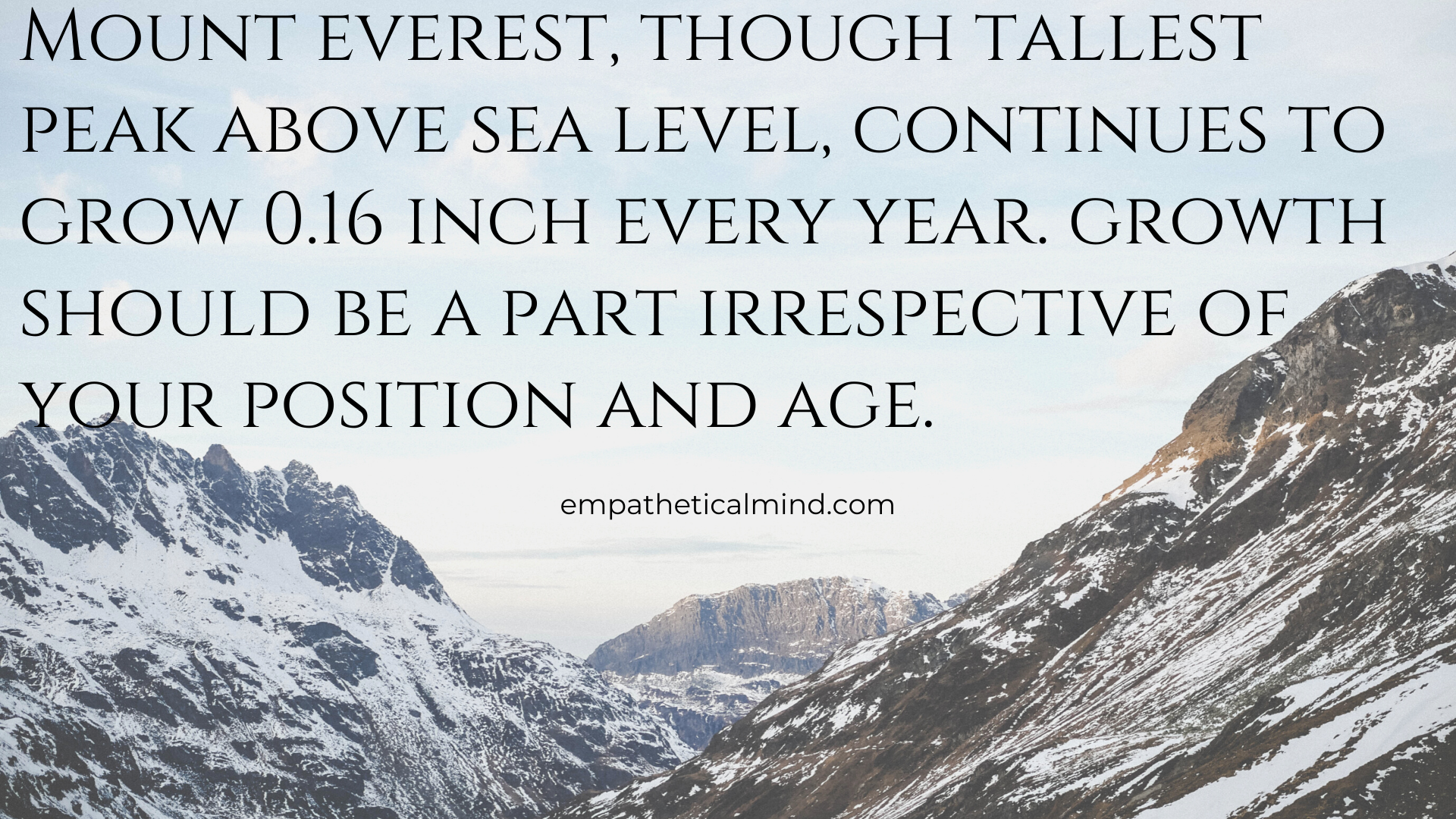 Mount everest, though tallest peak above sea level, continues to grow 0.16 inch every year. Growth should be a part irrespective of your position and age.